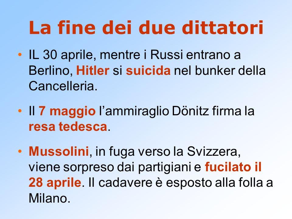 La fine dei due dittatori IL 30 aprile, mentre i Russi entrano a Berlino, Hitler si suicida nel bunker della Cancelleria. Il 7 maggio lammiraglio Döni