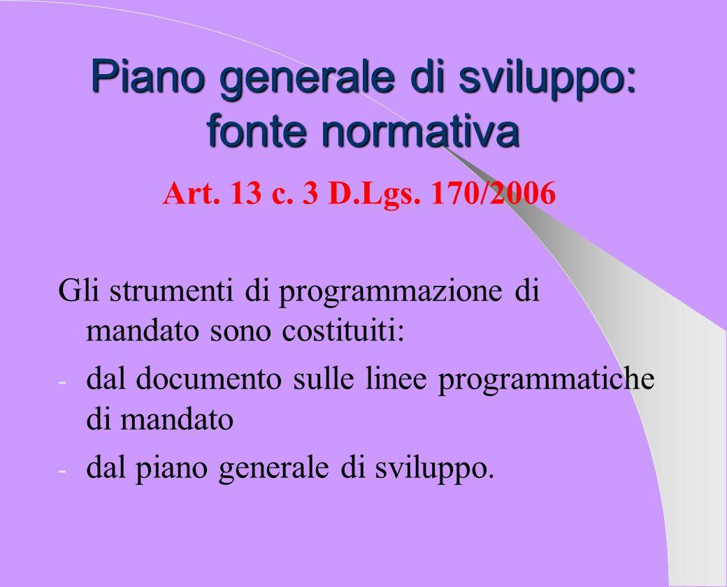 Piano generale di sviluppo: fonte normativa Art. 13 c. 3 D.Lgs. 170/2006 Gli strumenti di programmazione di mandato sono costituiti: - dal documento s