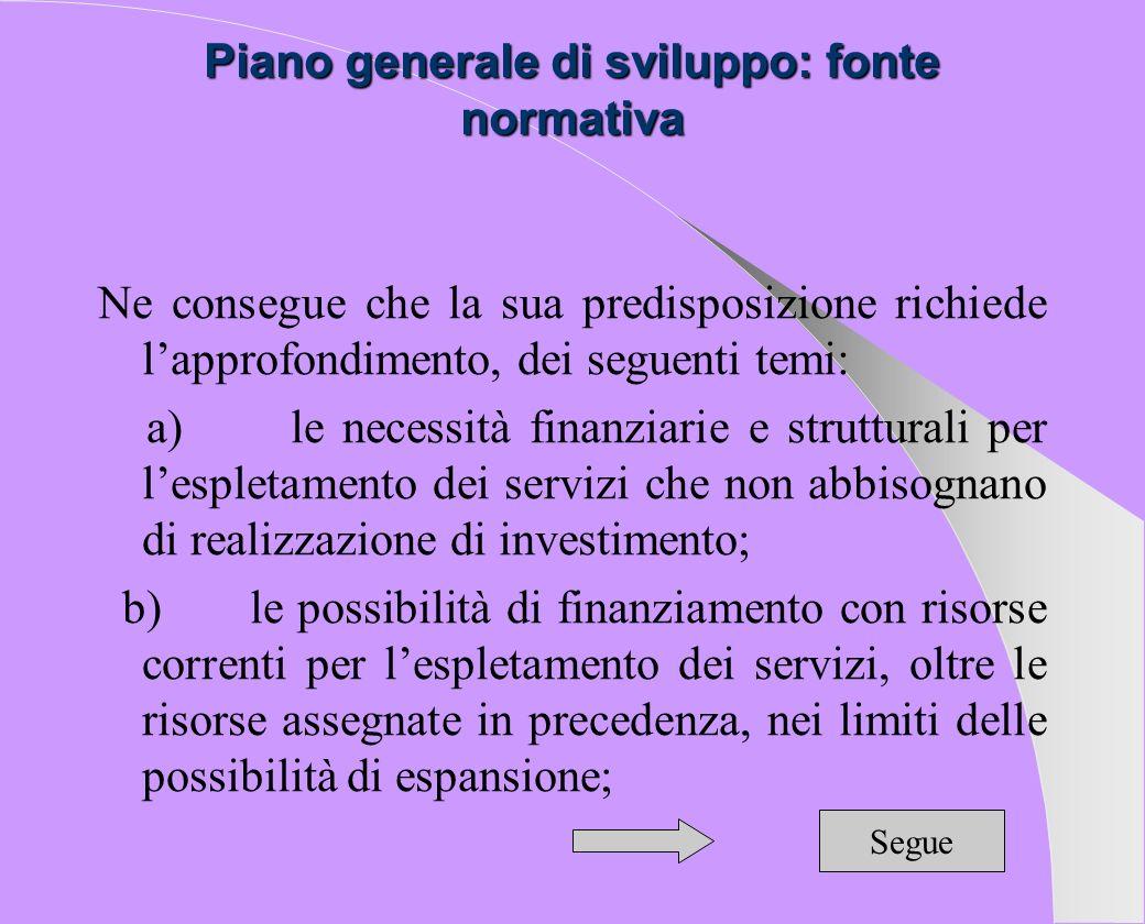 Piano generale di sviluppo: fonte normativa Ne consegue che la sua predisposizione richiede lapprofondimento, dei seguenti temi: a) le necessità finan