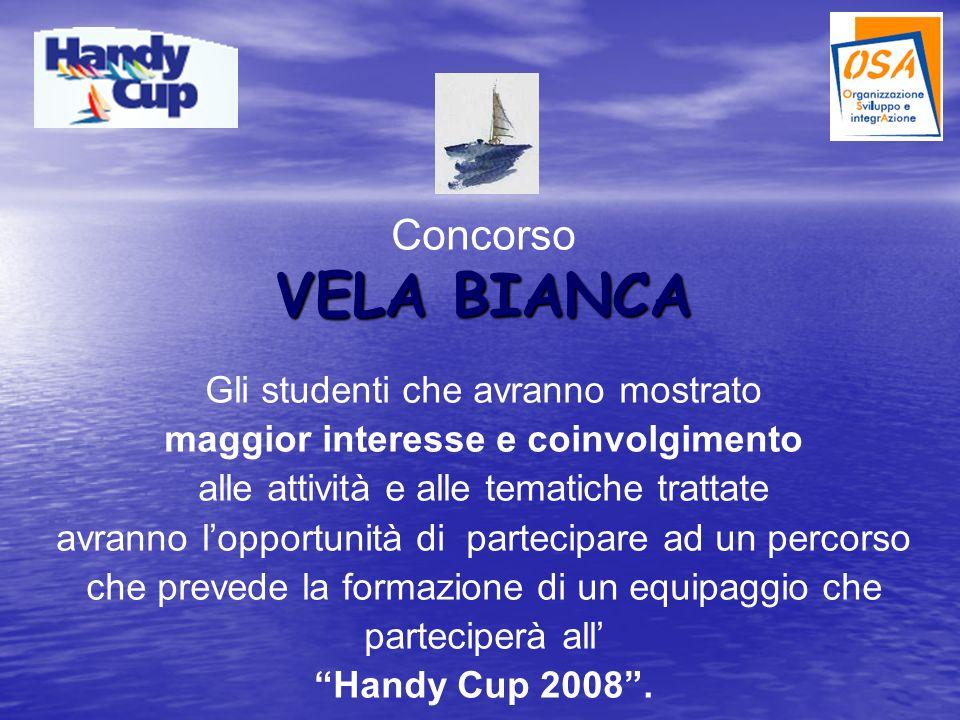 Concorso VELA BIANCA Gli studenti che avranno mostrato maggior interesse e coinvolgimento alle attività e alle tematiche trattate avranno lopportunità di partecipare ad un percorso che prevede la formazione di un equipaggio che parteciperà all Handy Cup 2008.