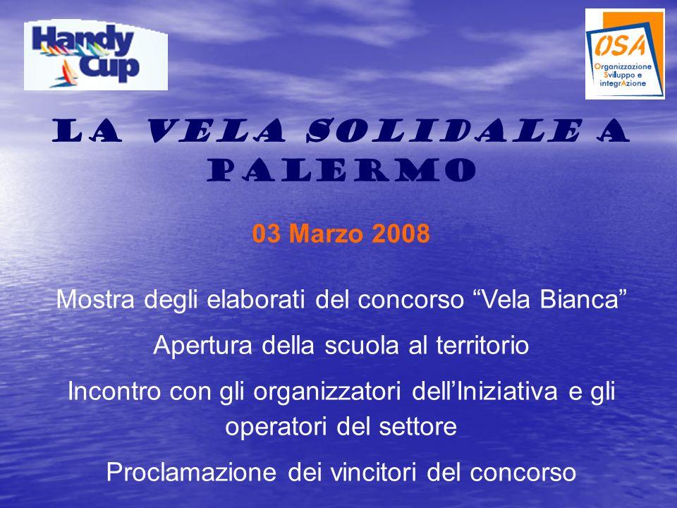La Vela Solidale a Palermo 03 Marzo 2008 Mostra degli elaborati del concorso Vela Bianca Apertura della scuola al territorio Incontro con gli organizzatori dellIniziativa e gli operatori del settore Proclamazione dei vincitori del concorso