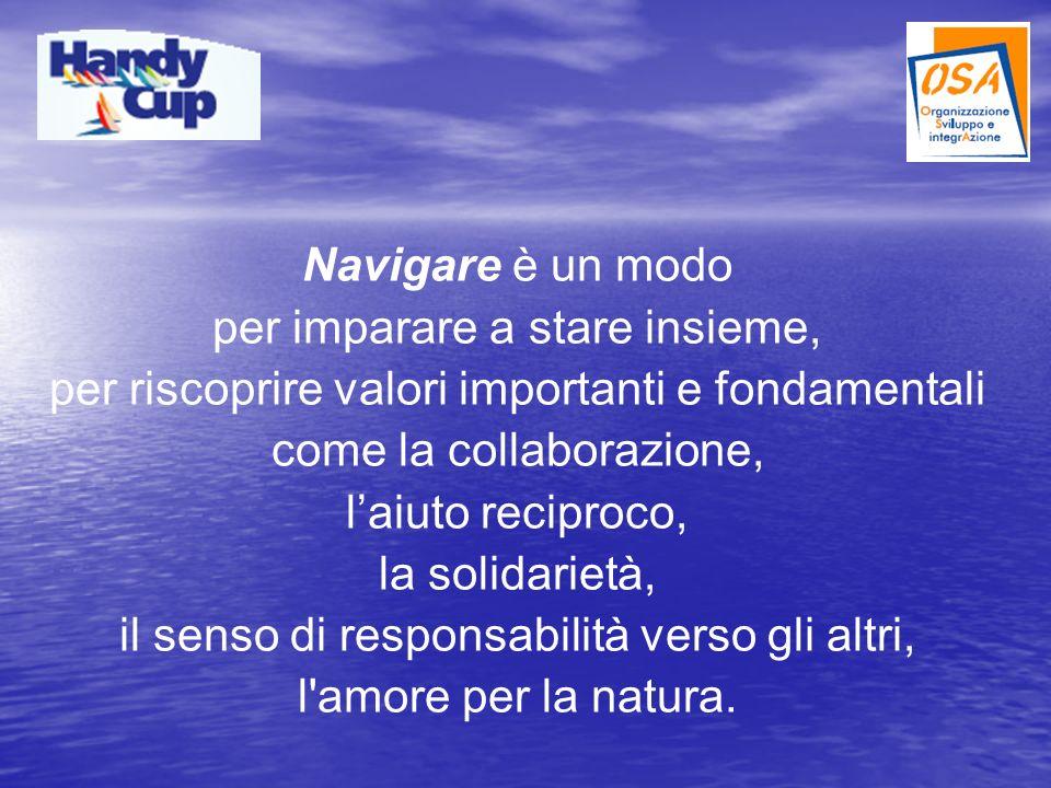 Navigare è un modo per imparare a stare insieme, per riscoprire valori importanti e fondamentali come la collaborazione, laiuto reciproco, la solidarietà, il senso di responsabilità verso gli altri, l amore per la natura.