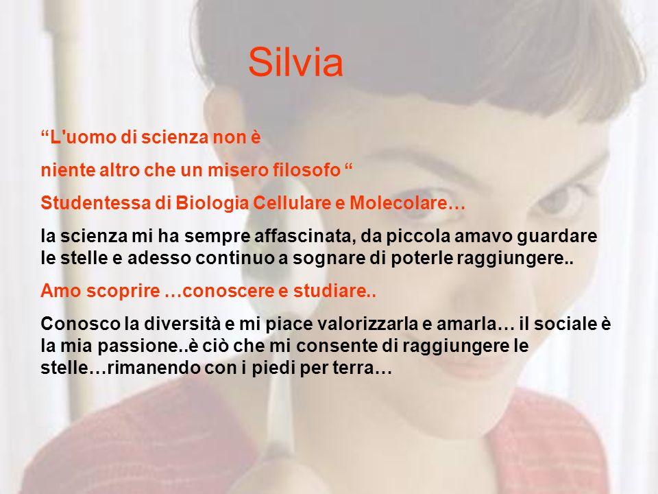 Silvia L'uomo di scienza non è niente altro che un misero filosofo Studentessa di Biologia Cellulare e Molecolare… la scienza mi ha sempre affascinata