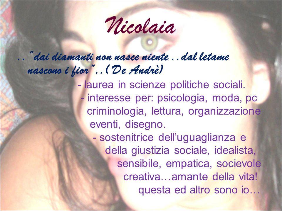 Nicolaia..dai diamanti non nasce niente..dal letame nascono i fior..( De Andrè) - laurea in scienze politiche sociali. - interesse per: psicologia, mo