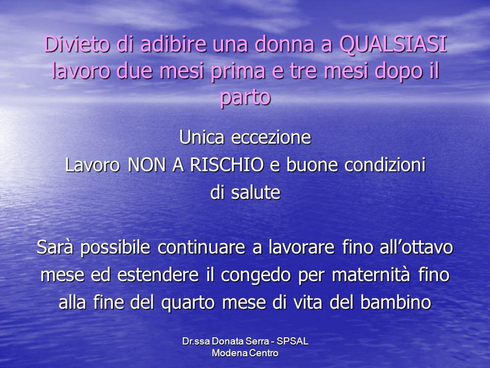 Dr.ssa Donata Serra - SPSAL Modena Centro Divieto di adibire una donna a QUALSIASI lavoro due mesi prima e tre mesi dopo il parto Unica eccezione Lavo
