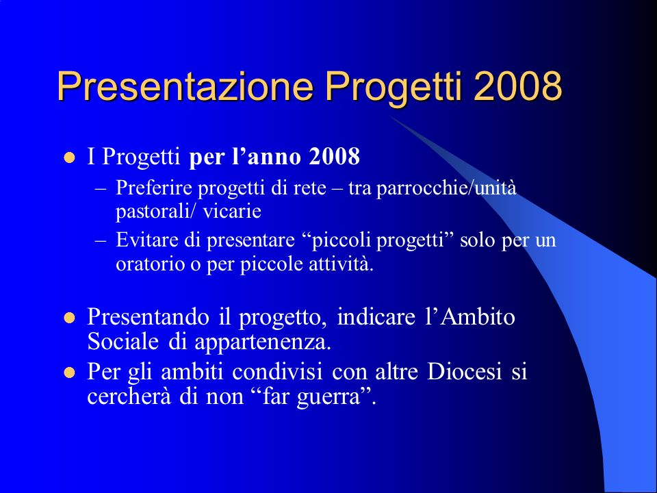Presentazione Progetti 2008 I Progetti per lanno 2008 –P–Preferire progetti di rete – tra parrocchie/unità pastorali/ vicarie –E–Evitare di presentare piccoli progetti solo per un oratorio o per piccole attività.