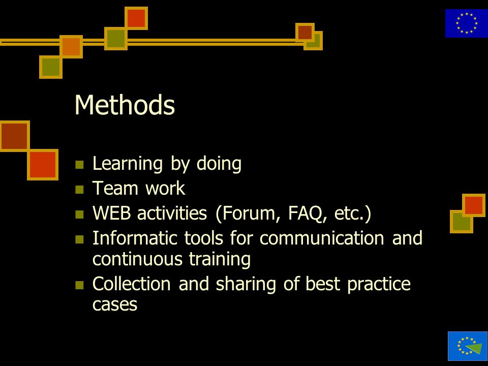 Methods Learning by doing Team work WEB activities (Forum, FAQ, etc.) Informatic tools for communication and continuous training Collection and sharin