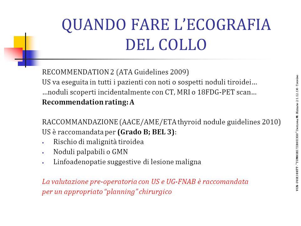 QUANDO FARE LECOGRAFIA DEL COLLO RECOMMENDATION 2 (ATA Guidelines 2009) US va eseguita in tutti i pazienti con noti o sospetti noduli tiroidei… …noduli scoperti incidentalmente con CT, MRI o 18FDG-PET scan… Recommendation rating: A RACCOMMANDAZIONE (AACE/AME/ETA thyroid nodule guidelines 2010) US è raccomandata per (Grado B; BEL 3): Rischio di malignità tiroidea Noduli palpabili o GMN Linfoadenopatie suggestive di lesione maligna La valutazione pre-operatoria con US e UG-FNAB è raccomandata per un appropriato planning chirurgico VEN-FOR38877- TUMORE TIROIDEO Dott.ssa M.
