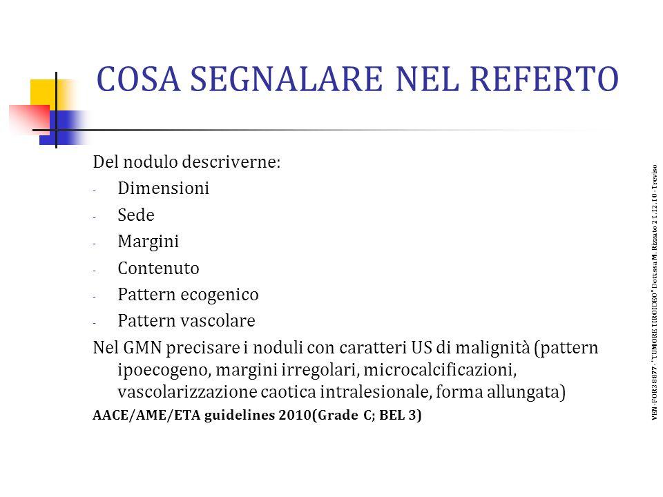 COSA SEGNALARE NEL REFERTO Del nodulo descriverne: - Dimensioni - Sede - Margini - Contenuto - Pattern ecogenico - Pattern vascolare Nel GMN precisare i noduli con caratteri US di malignità (pattern ipoecogeno, margini irregolari, microcalcificazioni, vascolarizzazione caotica intralesionale, forma allungata) AACE/AME/ETA guidelines 2010(Grade C; BEL 3) VEN-FOR38877- TUMORE TIROIDEO Dott.ssa M.