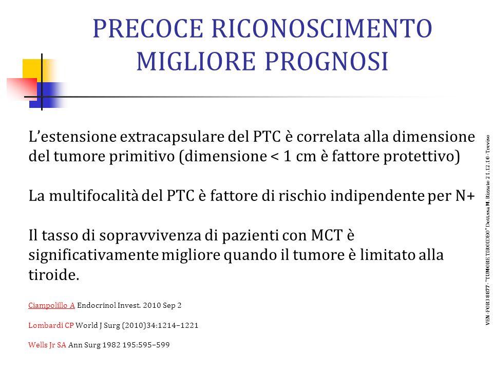 PRECOCE RICONOSCIMENTO MIGLIORE PROGNOSI Lestensione extracapsulare del PTC è correlata alla dimensione del tumore primitivo (dimensione < 1 cm è fattore protettivo) La multifocalità del PTC è fattore di rischio indipendente per N+ Il tasso di sopravvivenza di pazienti con MCT è significativamente migliore quando il tumore è limitato alla tiroide.