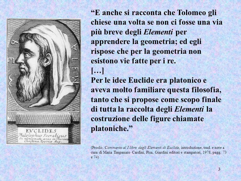 3 E anche si racconta che Tolomeo gli chiese una volta se non ci fosse una via più breve degli Elementi per apprendere la geometria; ed egli rispose c