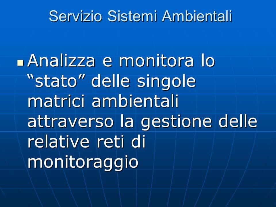 Servizio Sistemi Ambientali Servizio Sistemi Ambientali Analizza e monitora lo stato delle singole matrici ambientali attraverso la gestione delle relative reti di monitoraggio Analizza e monitora lo stato delle singole matrici ambientali attraverso la gestione delle relative reti di monitoraggio