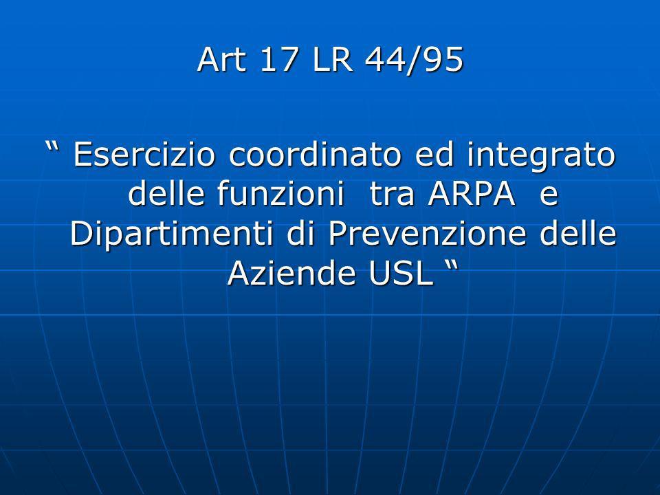 Art 17 LR 44/95 Esercizio coordinato ed integrato delle funzioni tra ARPA e Dipartimenti di Prevenzione delle Aziende USL Esercizio coordinato ed integrato delle funzioni tra ARPA e Dipartimenti di Prevenzione delle Aziende USL