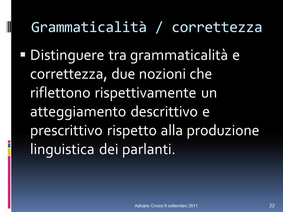 Grammaticalità / correttezza Distinguere tra grammaticalità e correttezza, due nozioni che riflettono rispettivamente un atteggiamento descrittivo e prescrittivo rispetto alla produzione linguistica dei parlanti.