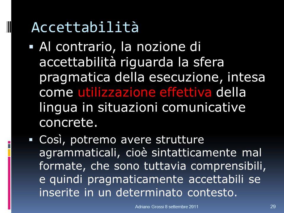 Accettabilità Al contrario, la nozione di accettabilità riguarda la sfera pragmatica della esecuzione, intesa come utilizzazione effettiva della lingua in situazioni comunicative concrete.