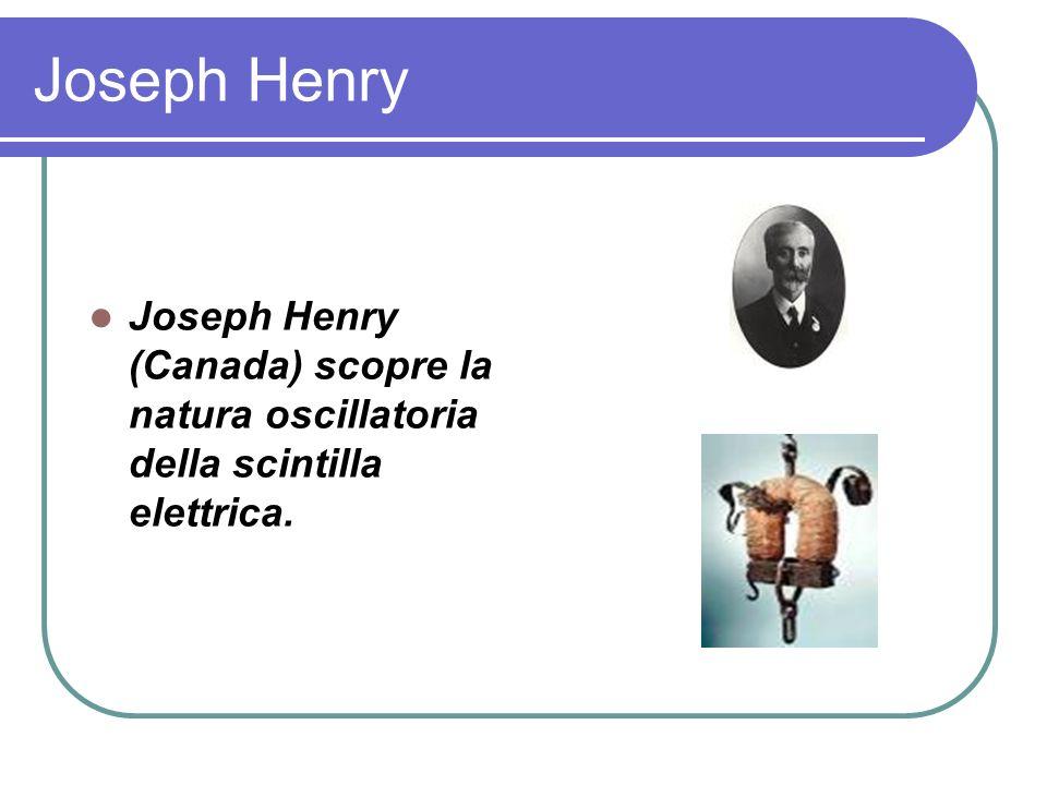 Joseph Henry Joseph Henry (Canada) scopre la natura oscillatoria della scintilla elettrica.