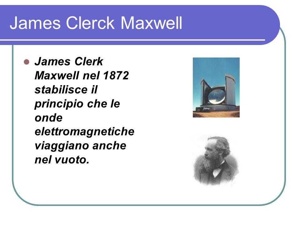 James Clerck Maxwell James Clerk Maxwell nel 1872 stabilisce il principio che le onde elettromagnetiche viaggiano anche nel vuoto.