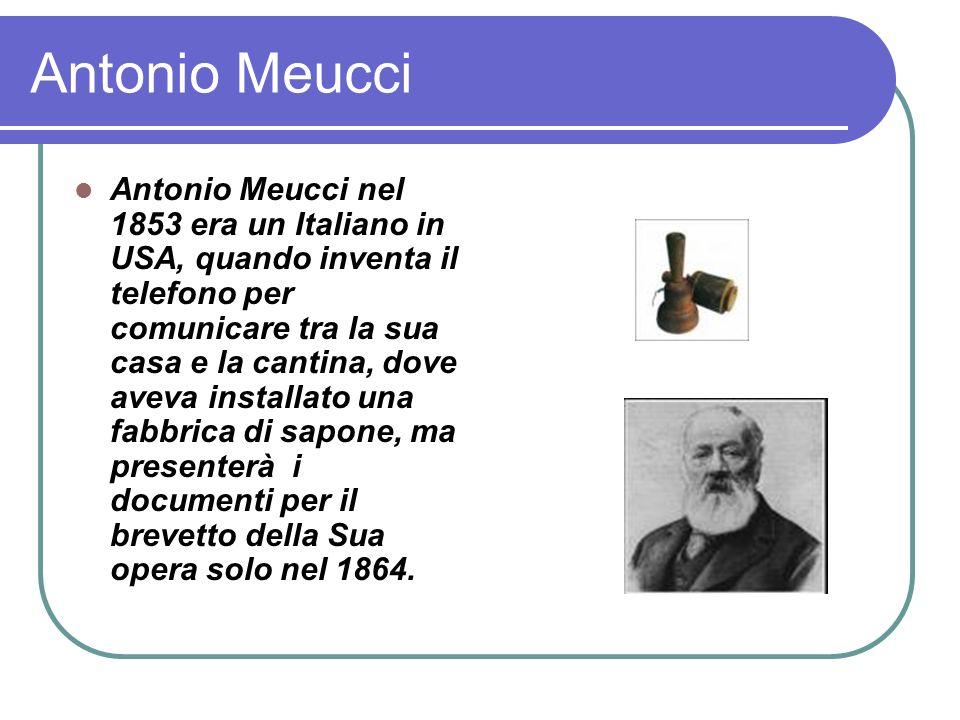 Antonio Meucci Antonio Meucci nel 1853 era un Italiano in USA, quando inventa il telefono per comunicare tra la sua casa e la cantina, dove aveva installato una fabbrica di sapone, ma presenterà i documenti per il brevetto della Sua opera solo nel 1864.