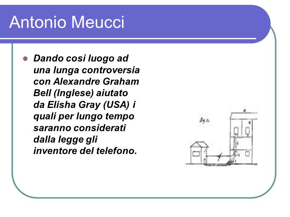 Antonio Meucci Dando così luogo ad una lunga controversia con Alexandre Graham Bell (Inglese) aiutato da Elisha Gray (USA) i quali per lungo tempo saranno considerati dalla legge gli inventore del telefono.