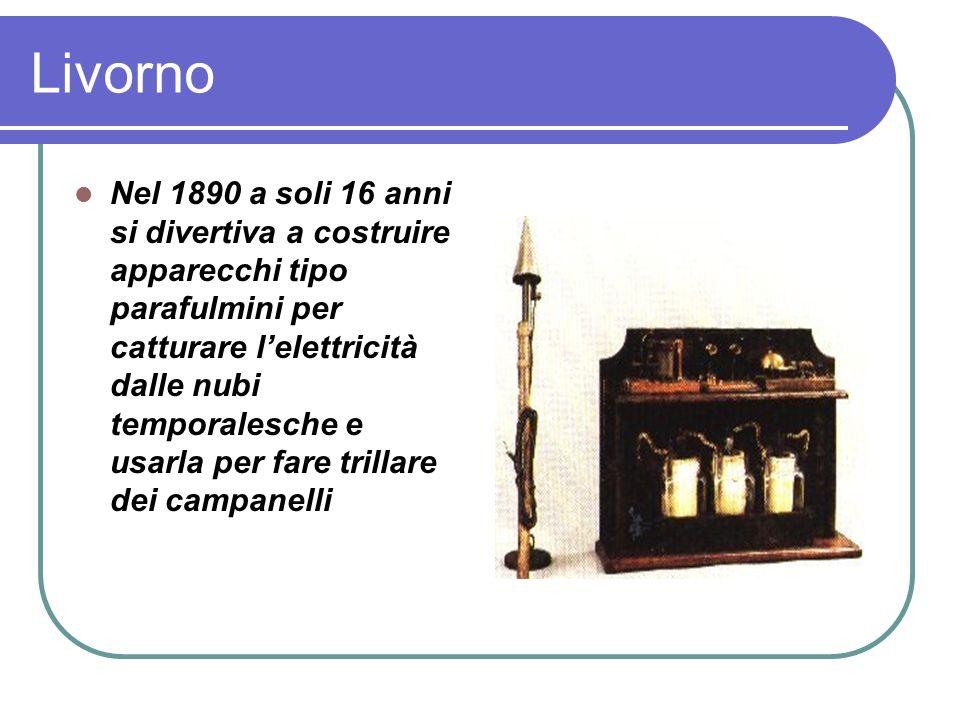 Livorno Nel 1890 a soli 16 anni si divertiva a costruire apparecchi tipo parafulmini per catturare lelettricità dalle nubi temporalesche e usarla per fare trillare dei campanelli