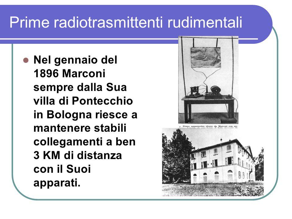 Prime radiotrasmittenti rudimentali Nel gennaio del 1896 Marconi sempre dalla Sua villa di Pontecchio in Bologna riesce a mantenere stabili collegamenti a ben 3 KM di distanza con il Suoi apparati.