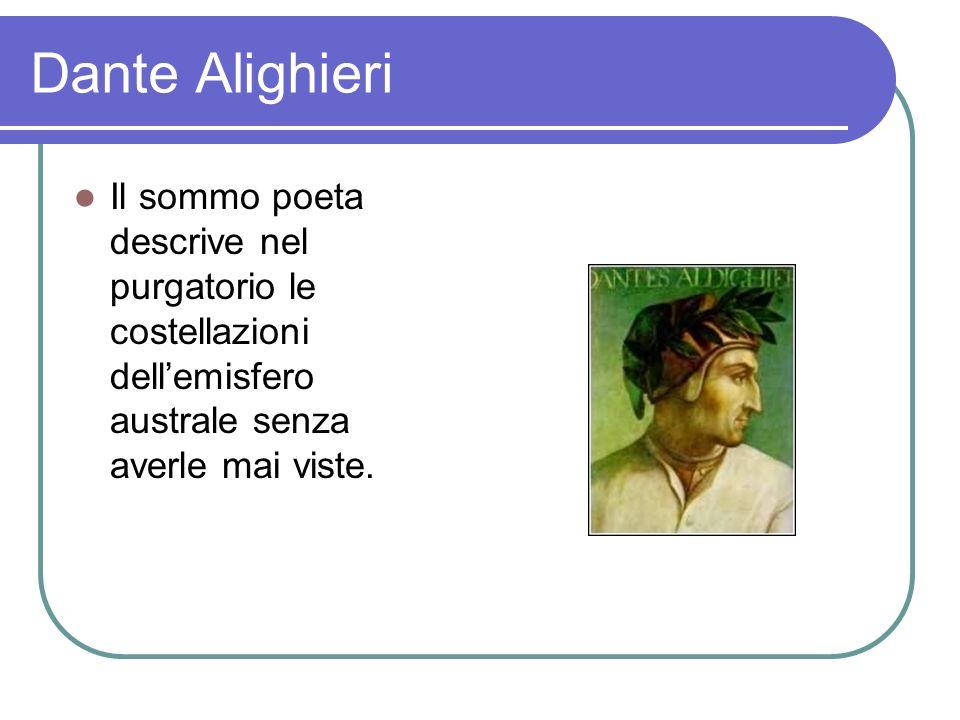 Dante Alighieri Il sommo poeta descrive nel purgatorio le costellazioni dellemisfero australe senza averle mai viste.