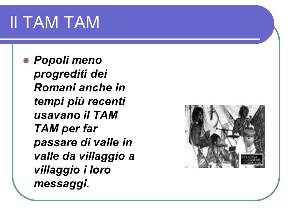 Il TAM TAM Popoli meno progrediti dei Romani anche in tempi più recenti usavano il TAM TAM per far passare di valle in valle da villaggio a villaggio i loro messaggi.