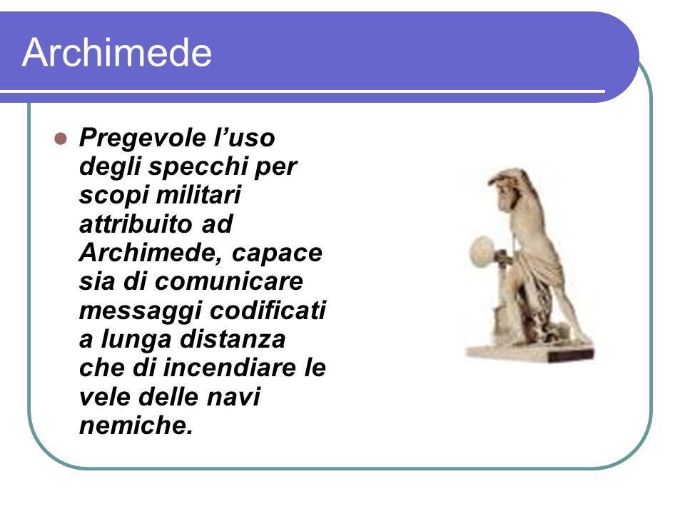 Archimede Pregevole luso degli specchi per scopi militari attribuito ad Archimede, capace sia di comunicare messaggi codificati a lunga distanza che di incendiare le vele delle navi nemiche.
