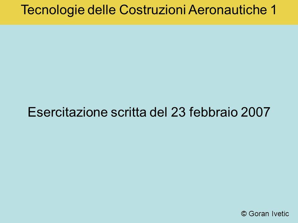 Esercitazione scritta del 23 febbraio 2007 Tecnologie delle Costruzioni Aeronautiche 1 © Goran Ivetic