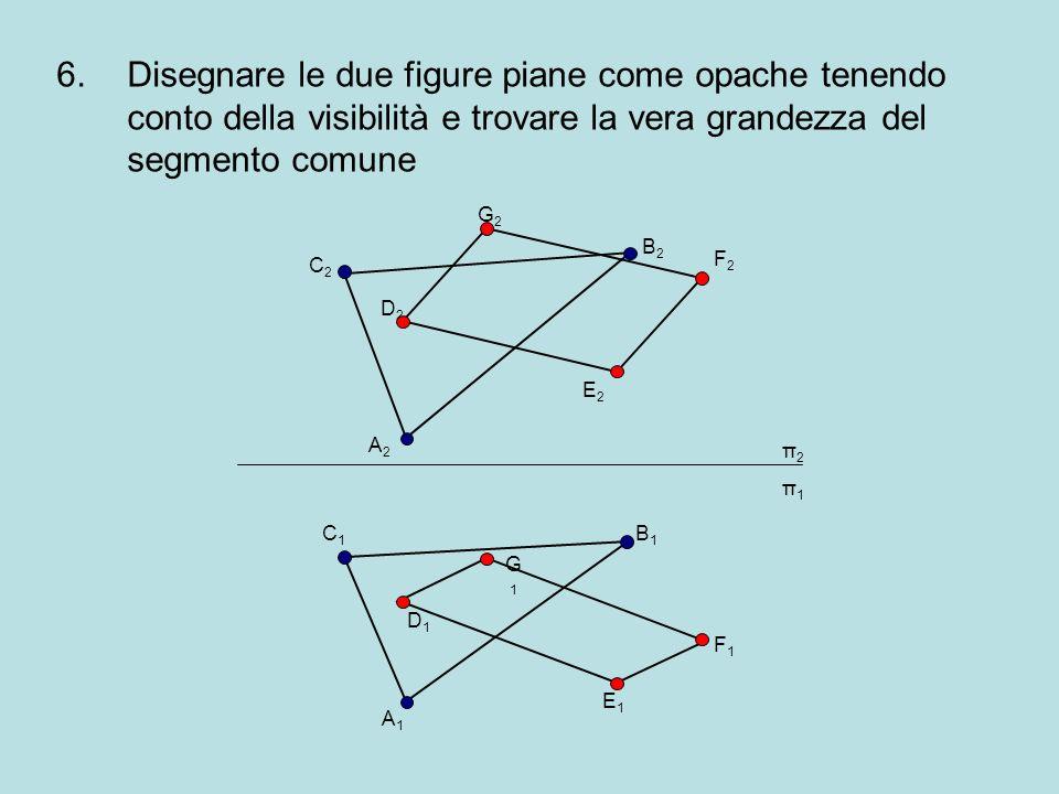 6.Disegnare le due figure piane come opache tenendo conto della visibilità e trovare la vera grandezza del segmento comune π2π1π2π1 C2C2 A2A2 B2B2 C1C