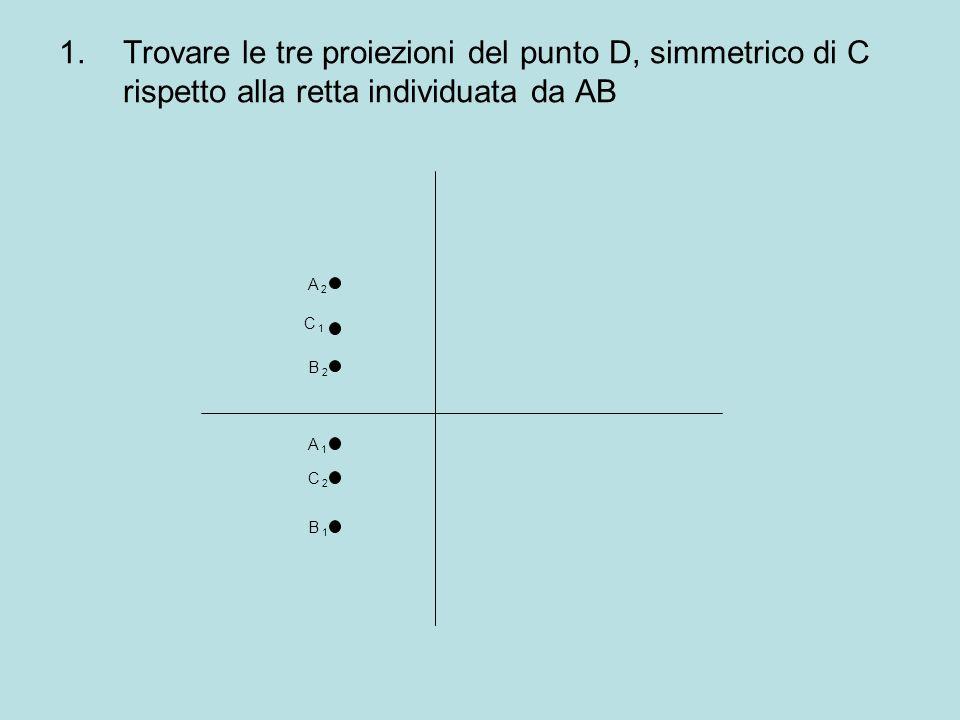 1.Trovare le tre proiezioni del punto D, simmetrico di C rispetto alla retta individuata da AB A 2A 2 B 2B 2 C 1C 1 B 1B 1 A 1A 1 C 2C 2