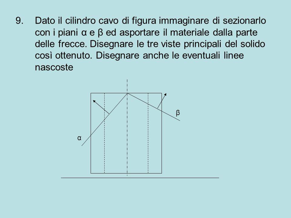 9.Dato il cilindro cavo di figura immaginare di sezionarlo con i piani α e β ed asportare il materiale dalla parte delle frecce. Disegnare le tre vist