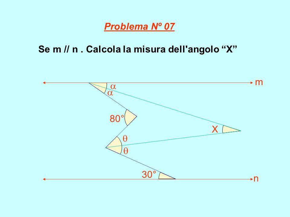 Se m // n. Calcola la misura dell'angolo X 80° 30° X m n Problema Nº 07