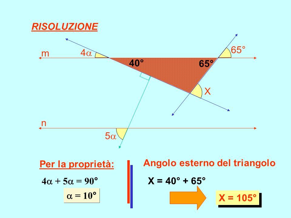 5 4 65° X m n Per la proprietà: 4 + 5 = 90° = 10° = 10° Angolo esterno del triangolo 40° 65° X = 40° + 65° X = 105° RISOLUZIONE