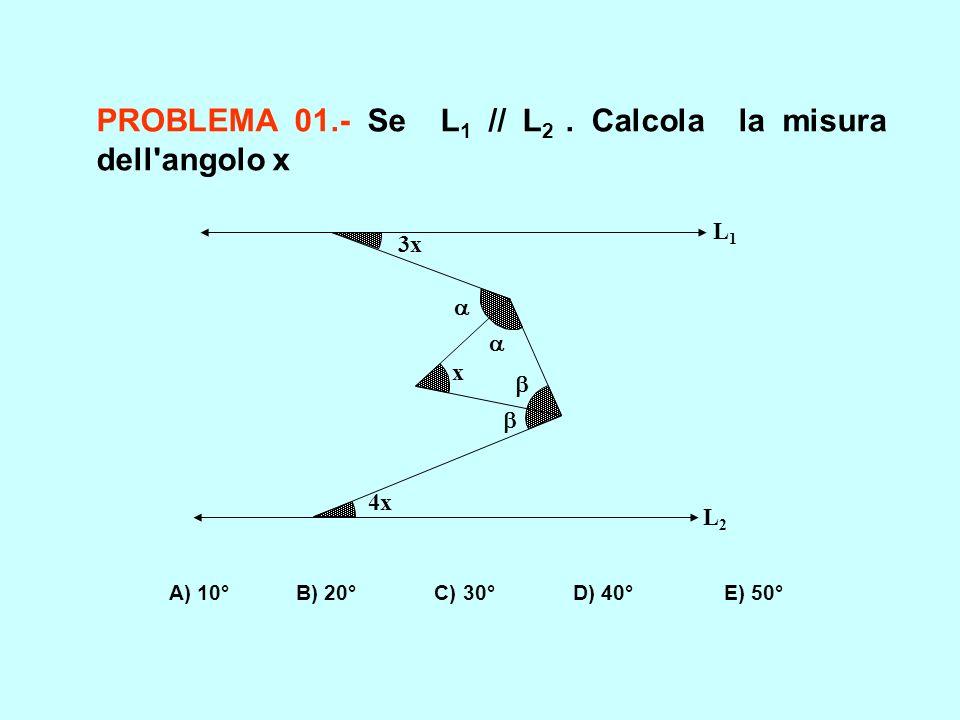 PROBLEMA 01.- Se L 1 // L 2. Calcola la misura dell'angolo x A) 10° B) 20° C) 30° D) 40° E) 50° x 4x 3x L1L1 L2L2