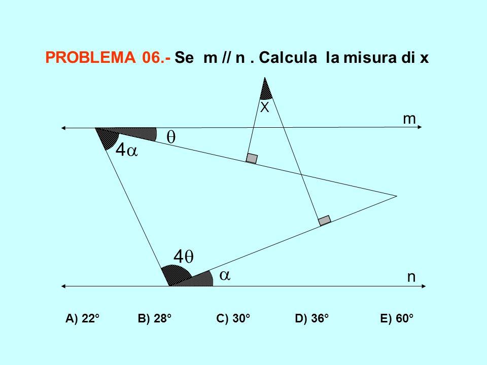 4 4 X m n PROBLEMA 06.- Se m // n. Calcula la misura di x A) 22° B) 28° C) 30° D) 36° E) 60°