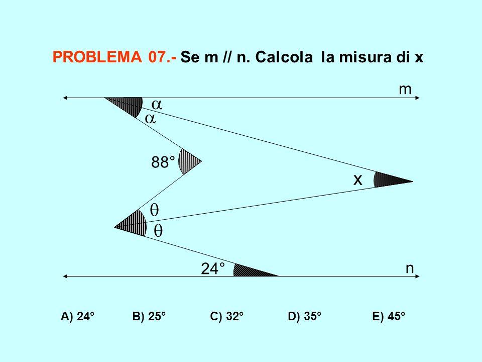 A) 24° B) 25° C) 32° D) 35° E) 45° PROBLEMA 07.- Se m // n. Calcola la misura di x 88° 24° x m n