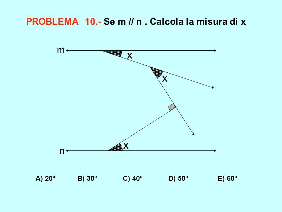 PROBLEMA 10.- Se m // n. Calcola la misura di x A) 20° B) 30° C) 40° D) 50° E) 60° x x x m n