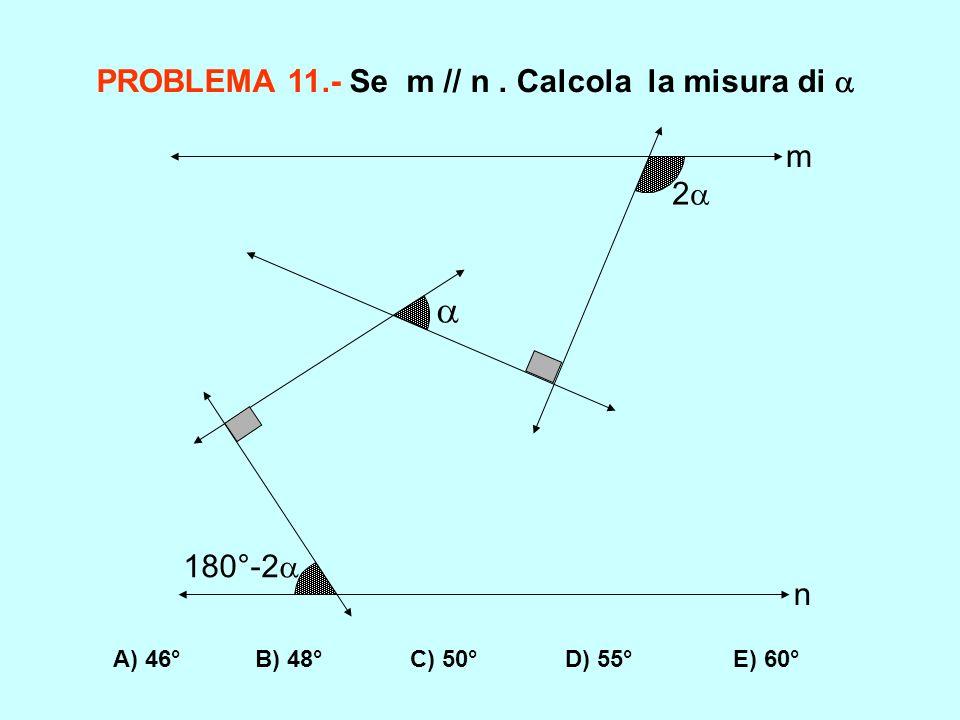 PROBLEMA 11.- Se m // n. Calcola la misura di A) 46° B) 48° C) 50° D) 55° E) 60° 180°-2 2 m n
