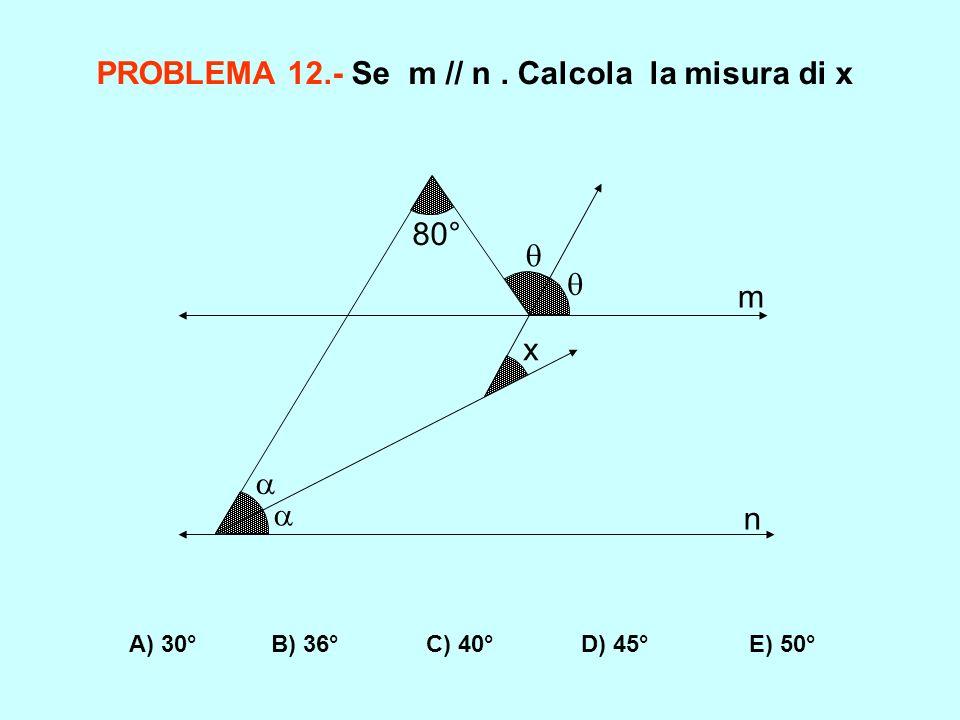 PROBLEMA 12.- Se m // n. Calcola la misura di x A) 30° B) 36° C) 40° D) 45° E) 50° x 80° m n