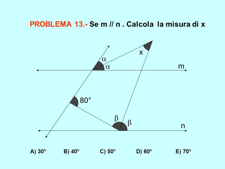 PROBLEMA 13.- Se m // n. Calcola la misura di x A) 30° B) 40° C) 50° D) 60° E) 70° 80° m n x
