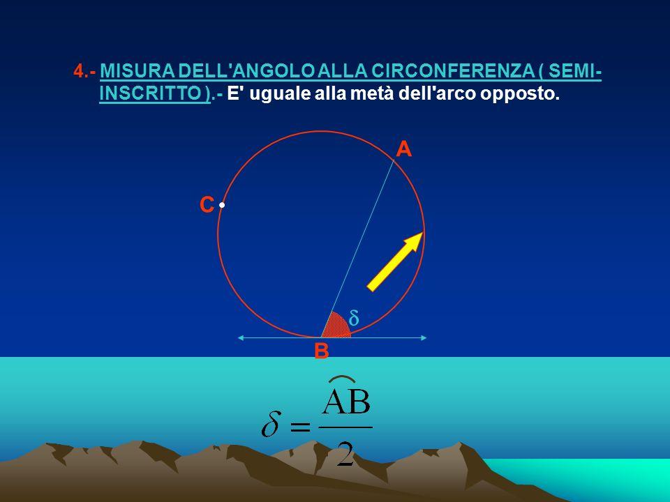 4.- MISURA DELL'ANGOLO ALLA CIRCONFERENZA ( SEMI- INSCRITTO ).- E' uguale alla metà dell'arco opposto. A B C