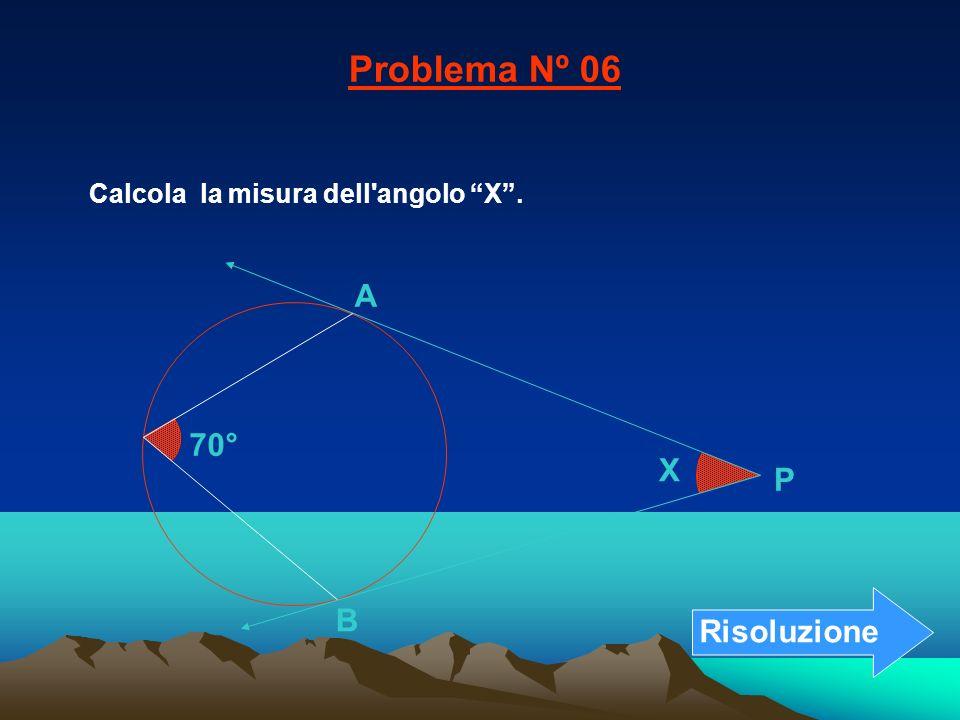 Calcola la misura dell'angolo X. Problema Nº 06 70° B A X P Risoluzione