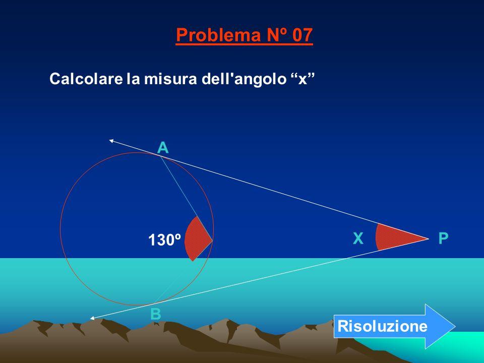Calcolare la misura dell'angolo x Problema Nº 07 B A X P 130º Risoluzione