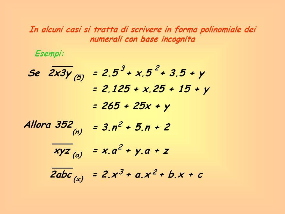 Esempi: In alcuni casi si tratta di scrivere in forma polinomiale dei numerali con base incognita Se 2x3y= 2.5 + x.5 + 3.5 + y (5) 3 2 = 2.125 + x.25
