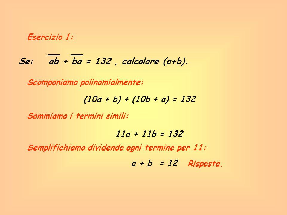 Esercizio 1: Se: ab + ba = 132, calcolare (a+b). Scomponiamo polinomialmente: (10a + b) + (10b + a) = 132 11a + 11b = 132 a + b = 12 Sommiamo i termin