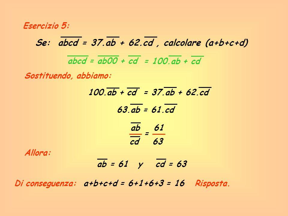 Esercizio 5: Se: abcd = 37.ab + 62.cd, calcolare (a+b+c+d) abcd = ab00 + cd Sostituendo, abbiamo: = 100.ab + cd 100.ab + cd = 37.ab + 62.cd 63.ab = 61