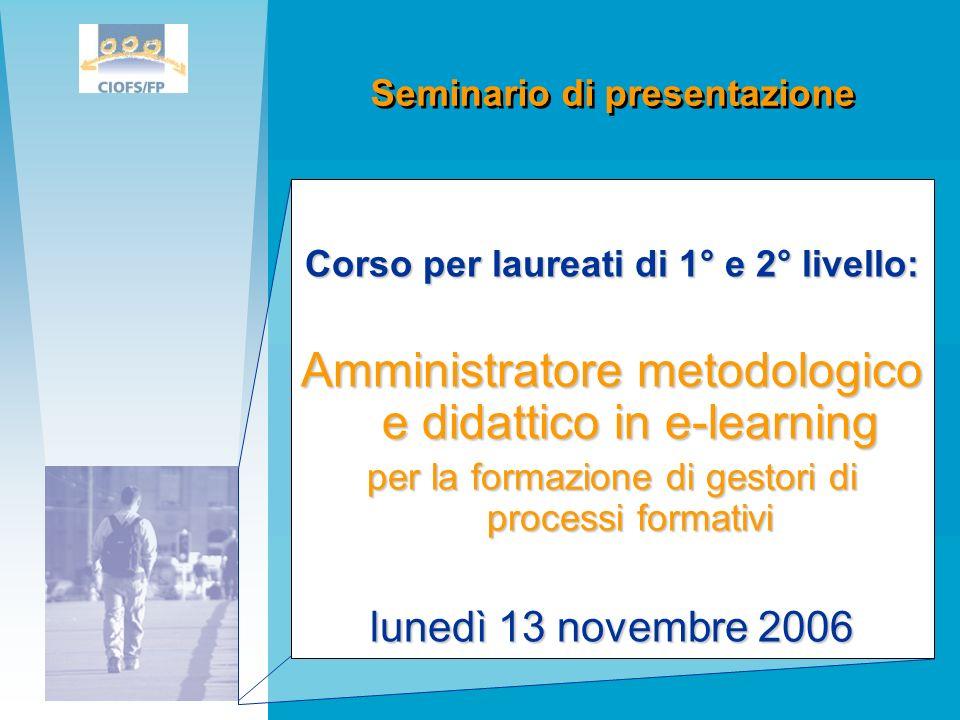 Corso per laureati di 1° e 2° livello: Amministratore metodologico e didattico in e-learning per la formazione di gestori di processi formativi lunedì 13 novembre 2006 Seminario di presentazione