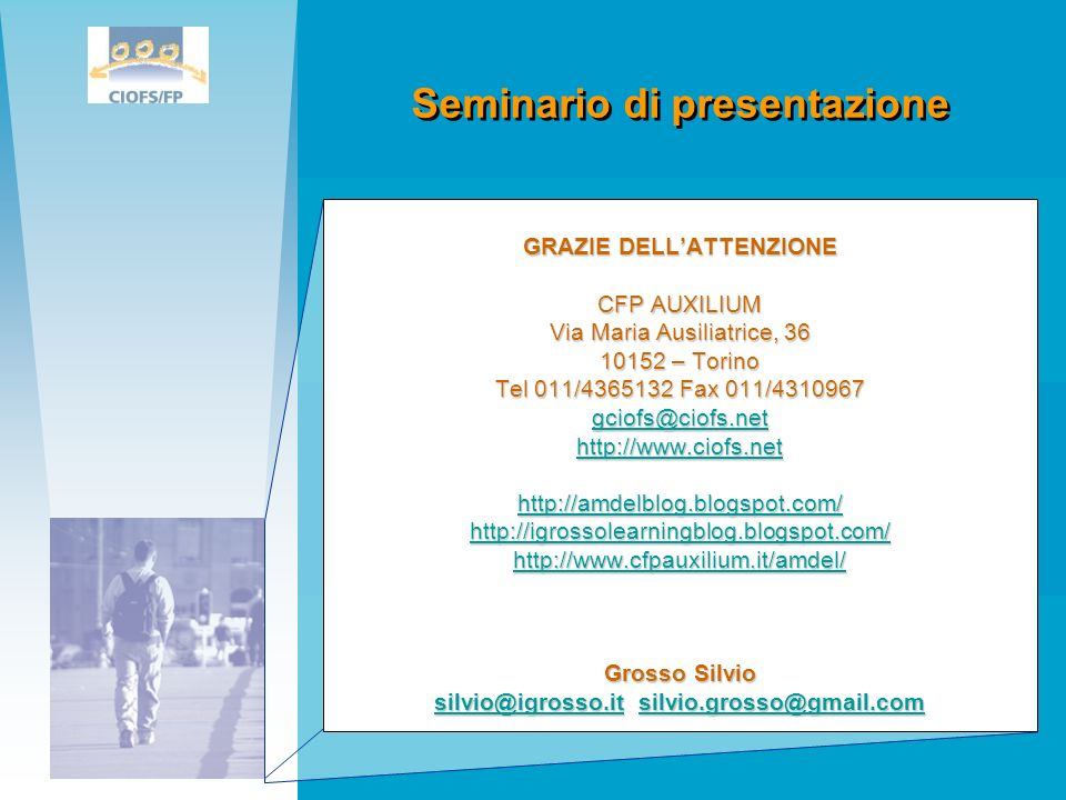 GRAZIE DELLATTENZIONE CFP AUXILIUM Via Maria Ausiliatrice, 36 10152 – Torino Tel 011/4365132 Fax 011/4310967 gciofs@ciofs.net http://www.ciofs.net http://amdelblog.blogspot.com/ http://igrossolearningblog.blogspot.com/ http://www.cfpauxilium.it/amdel/ Grosso Silvio silvio@igrosso.itsilvio@igrosso.it silvio.grosso@gmail.com silvio.grosso@gmail.com silvio@igrosso.itsilvio.grosso@gmail.com Seminario di presentazione
