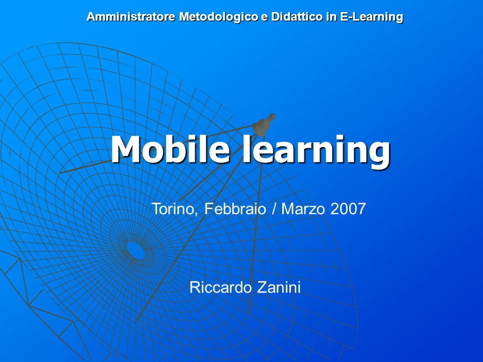Amministratore Metodologico e Didattico in E-Learning Mobile learning Torino, Febbraio / Marzo 2007 Riccardo Zanini